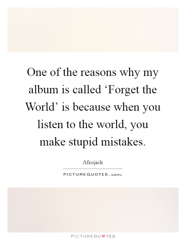 One of the reasons why my album is called 'Forget the World' is because when you listen to the world, you make stupid mistakes Picture Quote #1