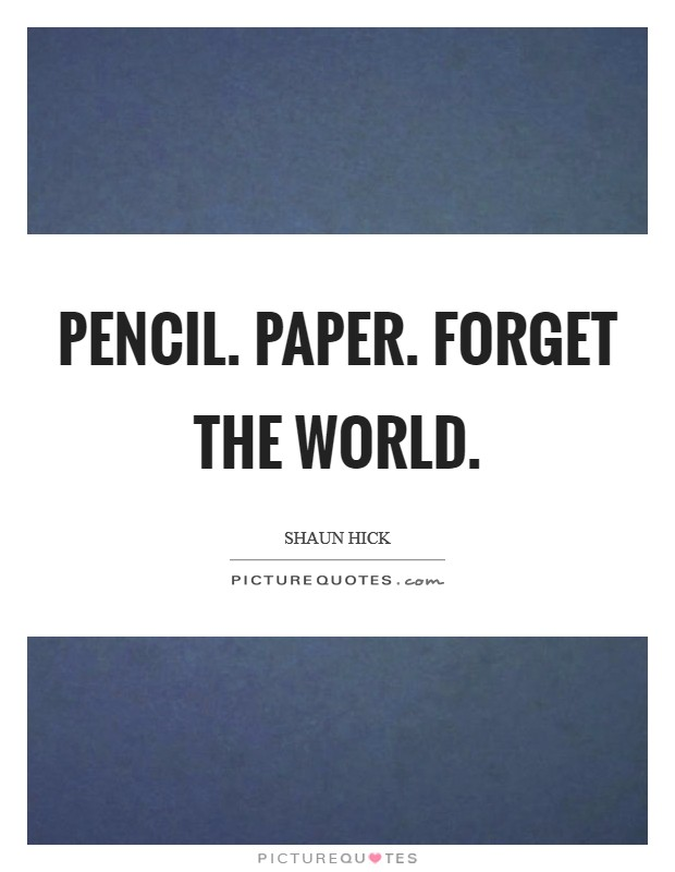 Pencil. Paper. Forget the world Picture Quote #1