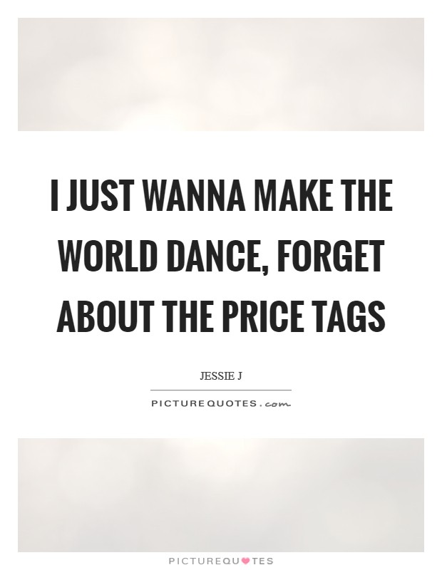 I just wanna make the world dance, forget about the price tags Picture Quote #1