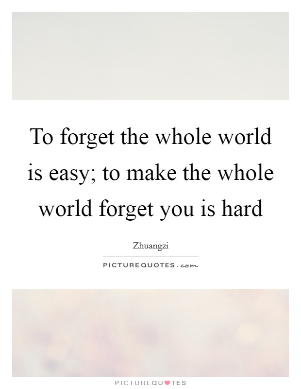 To forget the whole world is easy; to make the whole world forget you is hard Picture Quote #1