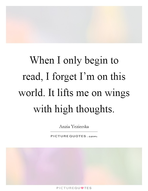When I only begin to read, I forget I'm on this world. It lifts me on wings with high thoughts Picture Quote #1