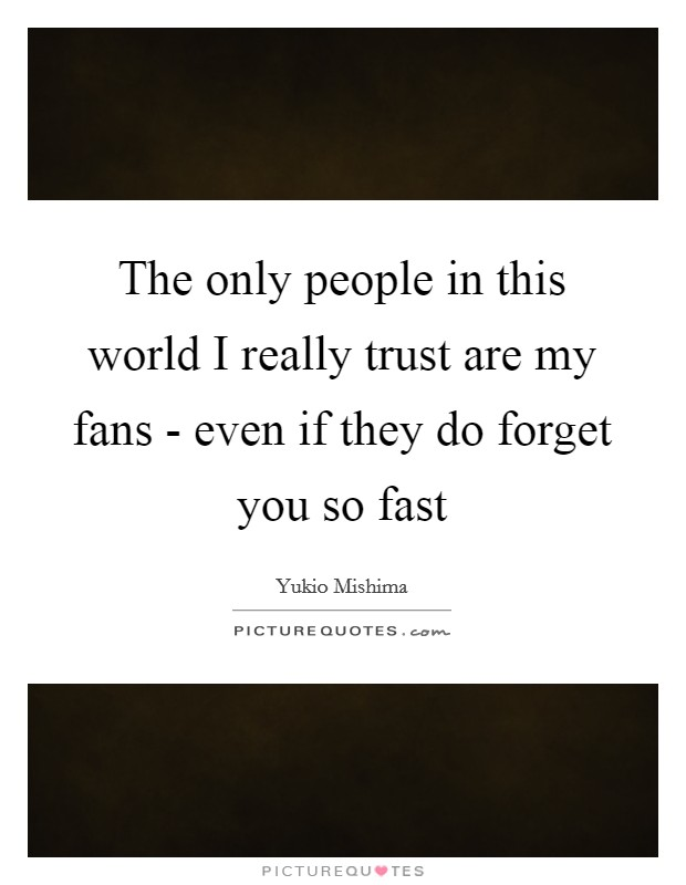 The only people in this world I really trust are my fans - even if they do forget you so fast Picture Quote #1