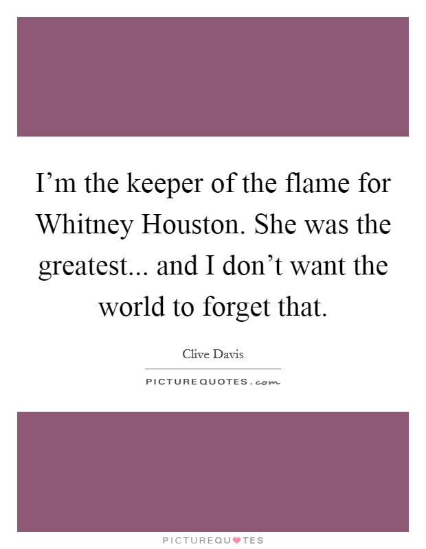 I'm the keeper of the flame for Whitney Houston. She was the greatest... and I don't want the world to forget that Picture Quote #1