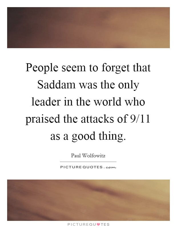 People seem to forget that Saddam was the only leader in the world who praised the attacks of 9/11 as a good thing Picture Quote #1