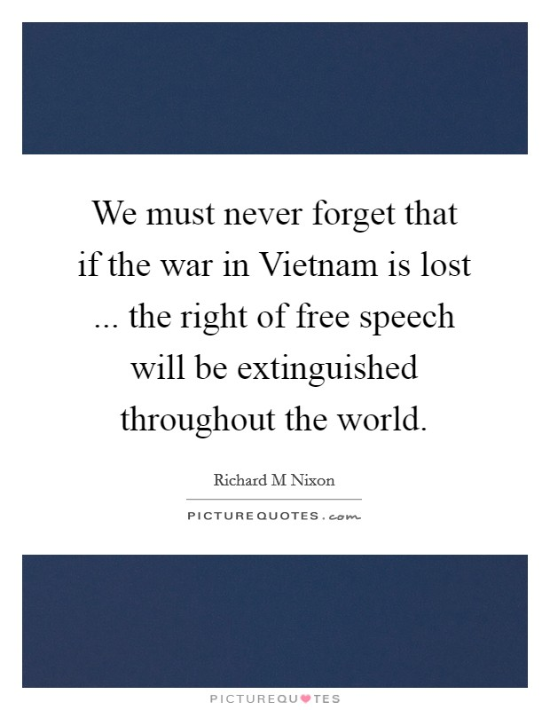 We must never forget that if the war in Vietnam is lost ... the right of free speech will be extinguished throughout the world Picture Quote #1