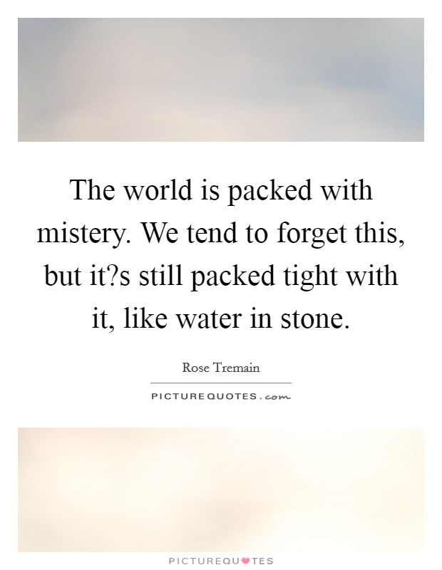 The world is packed with mistery. We tend to forget this, but it?s still packed tight with it, like water in stone Picture Quote #1
