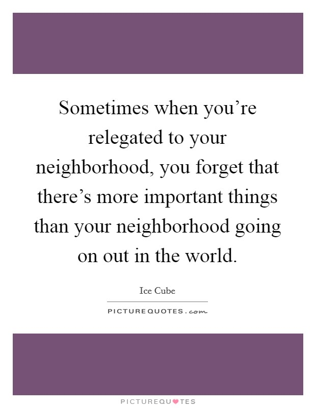 Sometimes when you're relegated to your neighborhood, you forget that there's more important things than your neighborhood going on out in the world Picture Quote #1