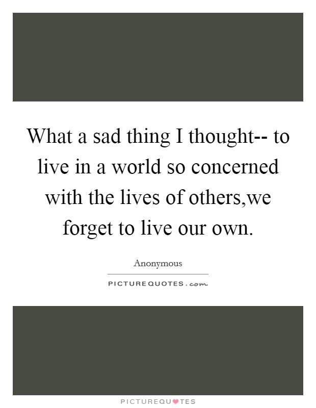 What a sad thing I thought-- to live in a world so concerned with the lives of others,we forget to live our own Picture Quote #1
