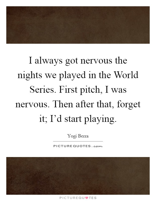 I always got nervous the nights we played in the World Series. First pitch, I was nervous. Then after that, forget it; I'd start playing Picture Quote #1
