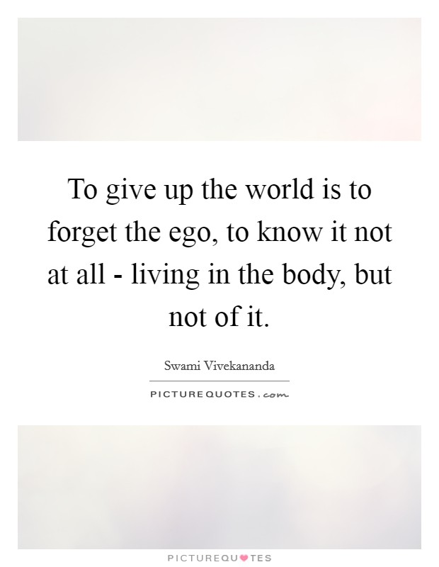 To give up the world is to forget the ego, to know it not at all - living in the body, but not of it Picture Quote #1