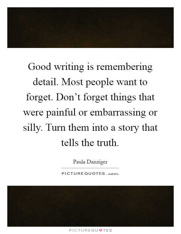 Good writing is remembering detail. Most people want to forget. Don't forget things that were painful or embarrassing or silly. Turn them into a story that tells the truth Picture Quote #1