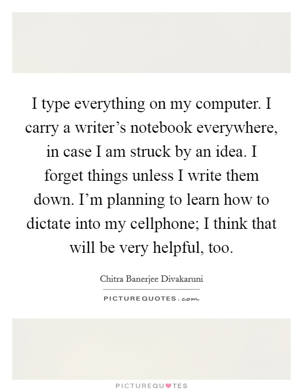 I type everything on my computer. I carry a writer's notebook everywhere, in case I am struck by an idea. I forget things unless I write them down. I'm planning to learn how to dictate into my cellphone; I think that will be very helpful, too Picture Quote #1