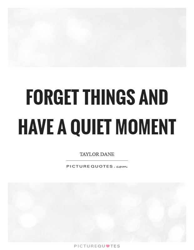 Forget things and have a quiet moment Picture Quote #1