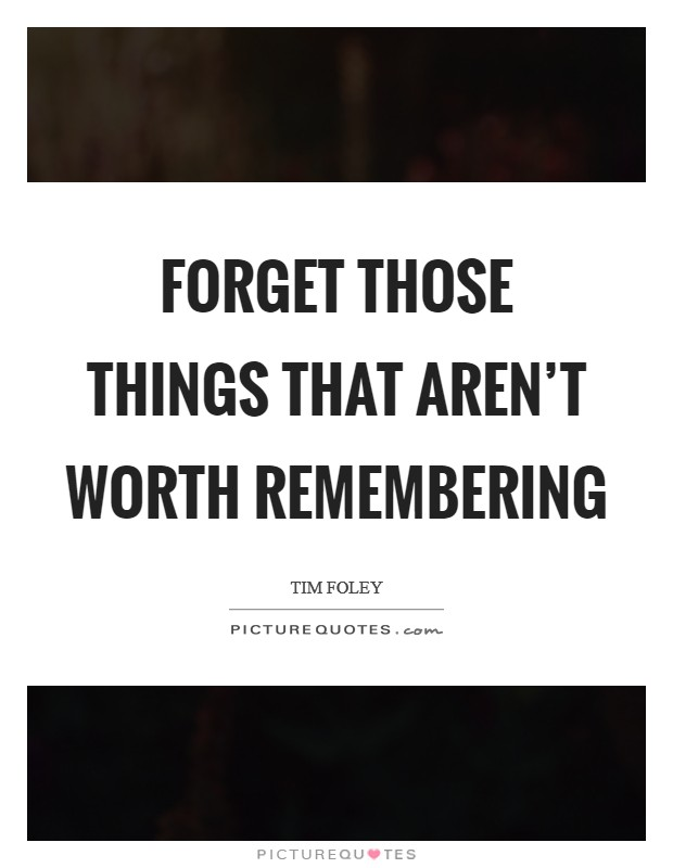 Forget those things that aren't worth remembering Picture Quote #1