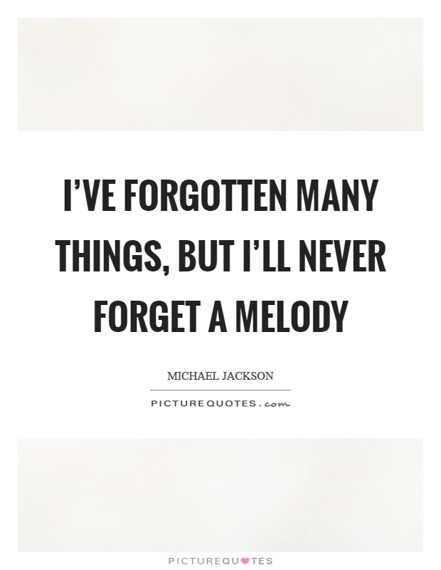 I've forgotten many things, but I'll never forget a melody Picture Quote #1