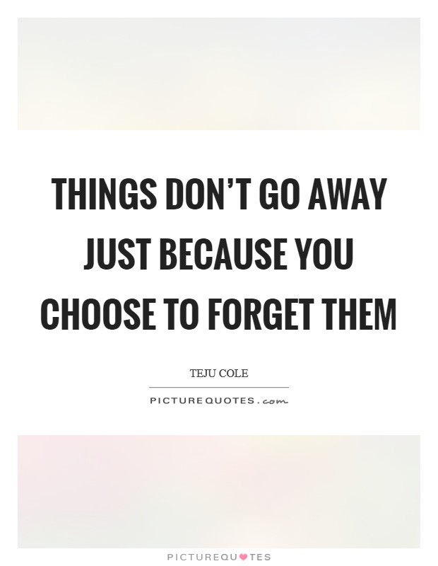 Things don't go away just because you choose to forget them Picture Quote #1