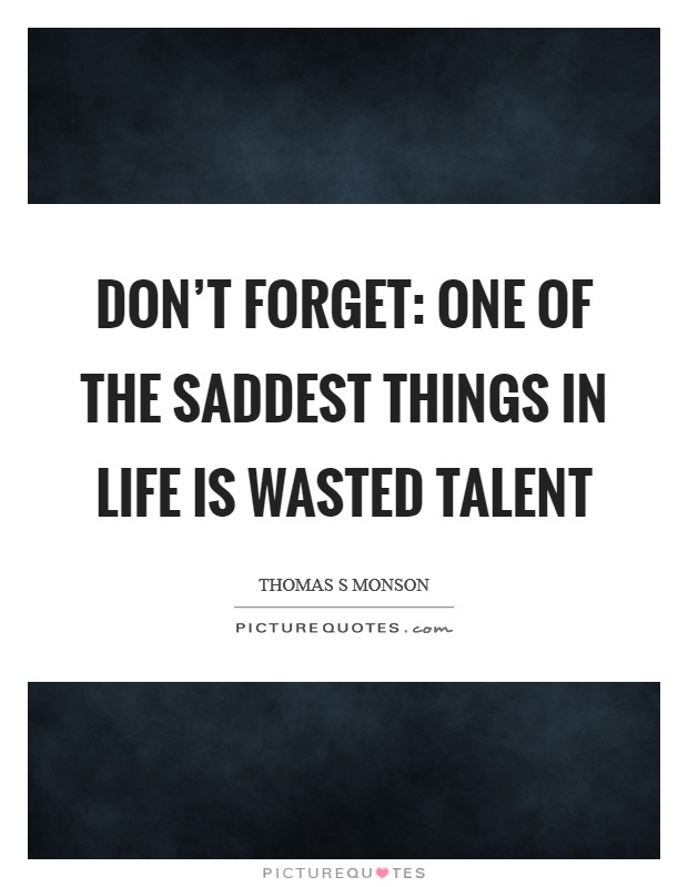 Don't forget: one of the saddest things in life is wasted talent Picture Quote #1