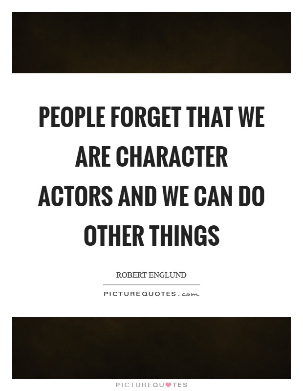 People forget that we are character actors and we can do other things Picture Quote #1