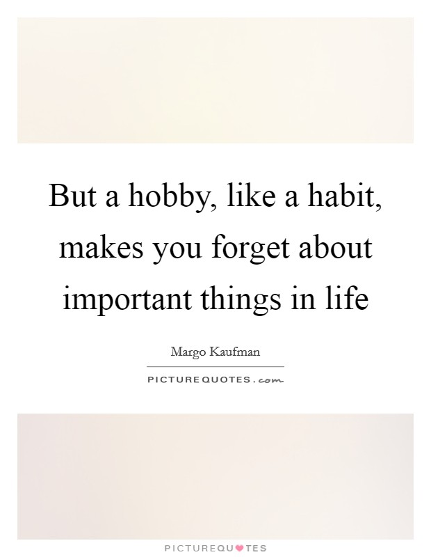 But a hobby, like a habit, makes you forget about important things in life Picture Quote #1