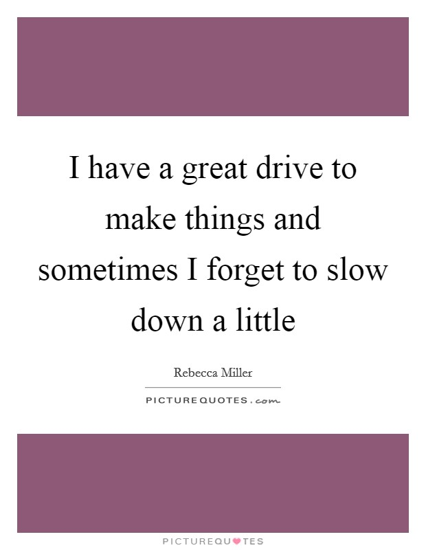 I have a great drive to make things and sometimes I forget to slow down a little Picture Quote #1