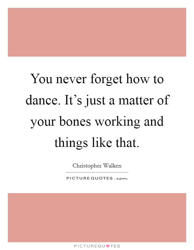 You never forget how to dance. It's just a matter of your bones working and things like that Picture Quote #1