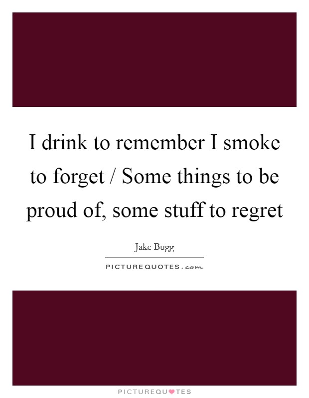 I Drink To Remember I Smoke To Forget / Some Things To Be Proud Of, Some  Stuff To Regret