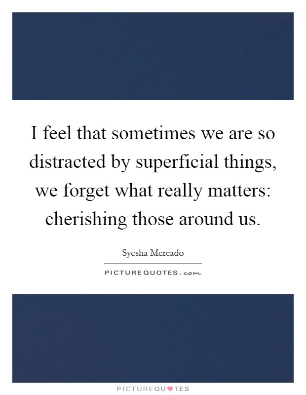 I feel that sometimes we are so distracted by superficial things, we forget what really matters: cherishing those around us Picture Quote #1
