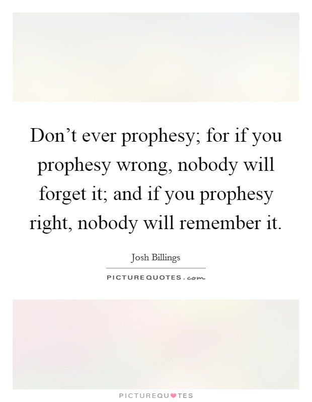 Don't ever prophesy; for if you prophesy wrong, nobody will forget it; and if you prophesy right, nobody will remember it Picture Quote #1