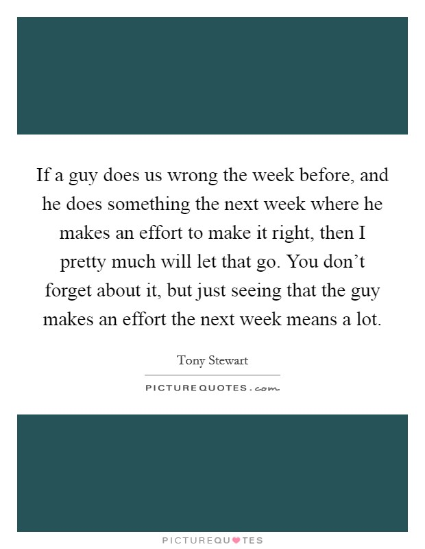 If a guy does us wrong the week before, and he does something the next week where he makes an effort to make it right, then I pretty much will let that go. You don't forget about it, but just seeing that the guy makes an effort the next week means a lot Picture Quote #1