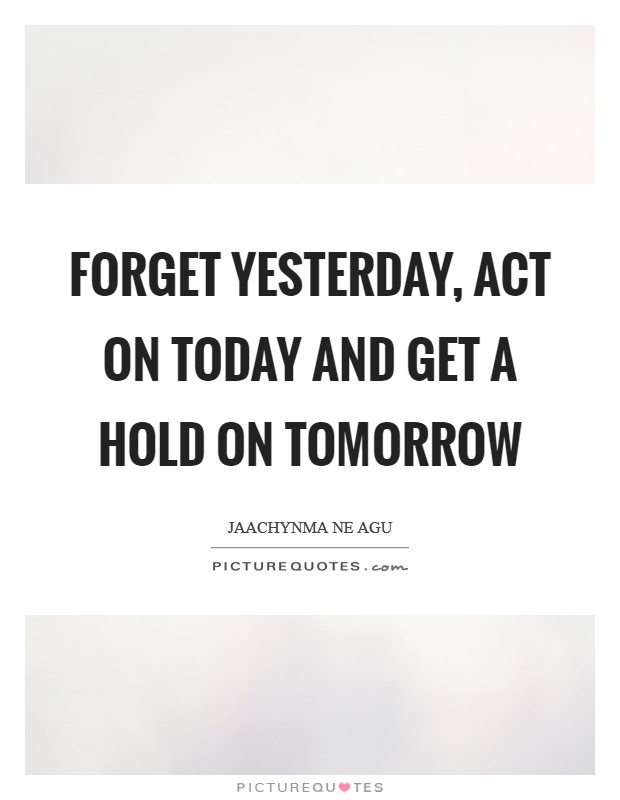 Forget yesterday, Act on Today and Get a hold on tomorrow Picture Quote #1