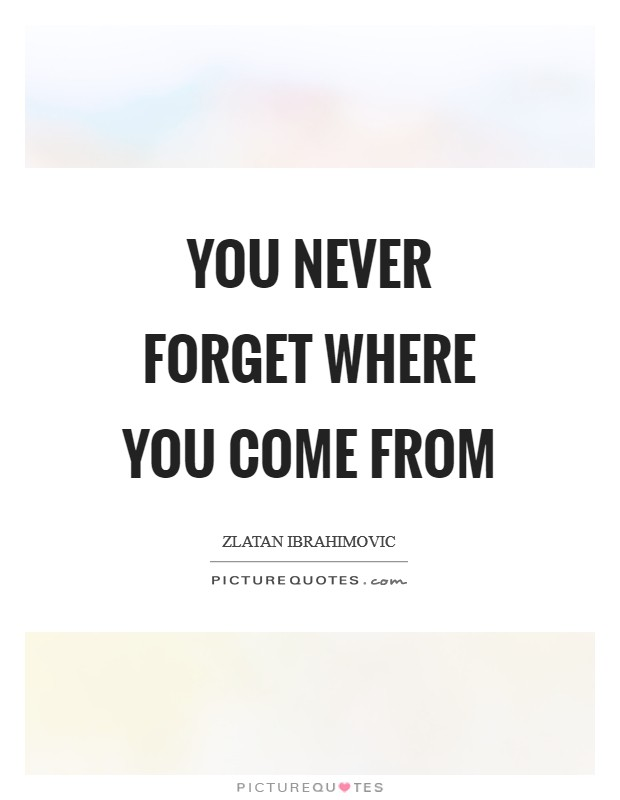 You never forget where you come from Picture Quote #1