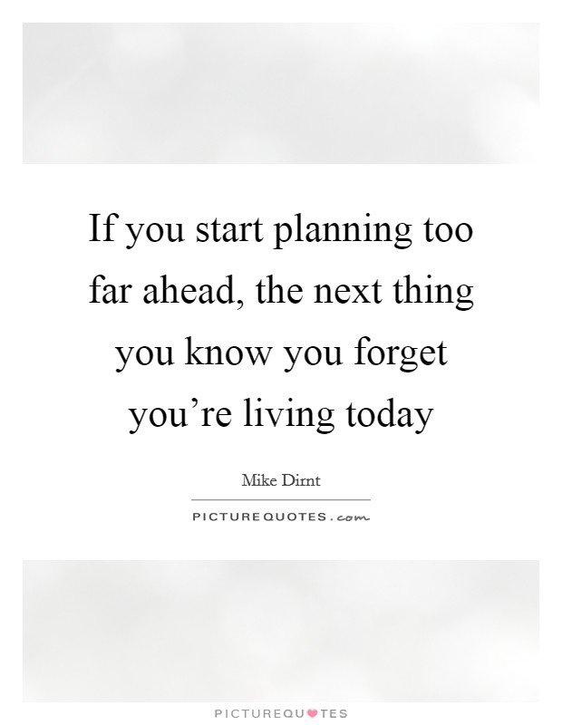 If you start planning too far ahead, the next thing you know you forget you're living today Picture Quote #1