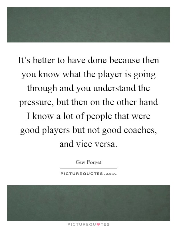 It's better to have done because then you know what the player is going through and you understand the pressure, but then on the other hand I know a lot of people that were good players but not good coaches, and vice versa Picture Quote #1
