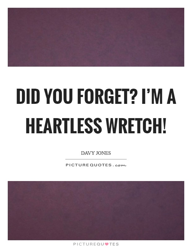Did you forget? I'm a heartless wretch! Picture Quote #1