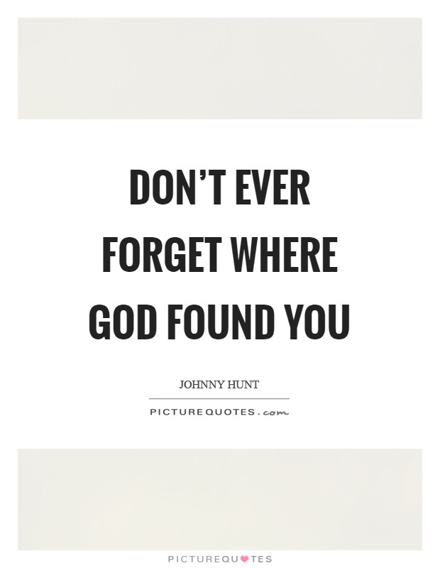 Don't ever forget where God found you Picture Quote #1