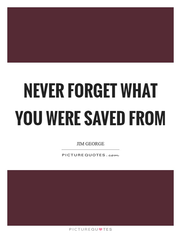 Never forget what you were saved from Picture Quote #1