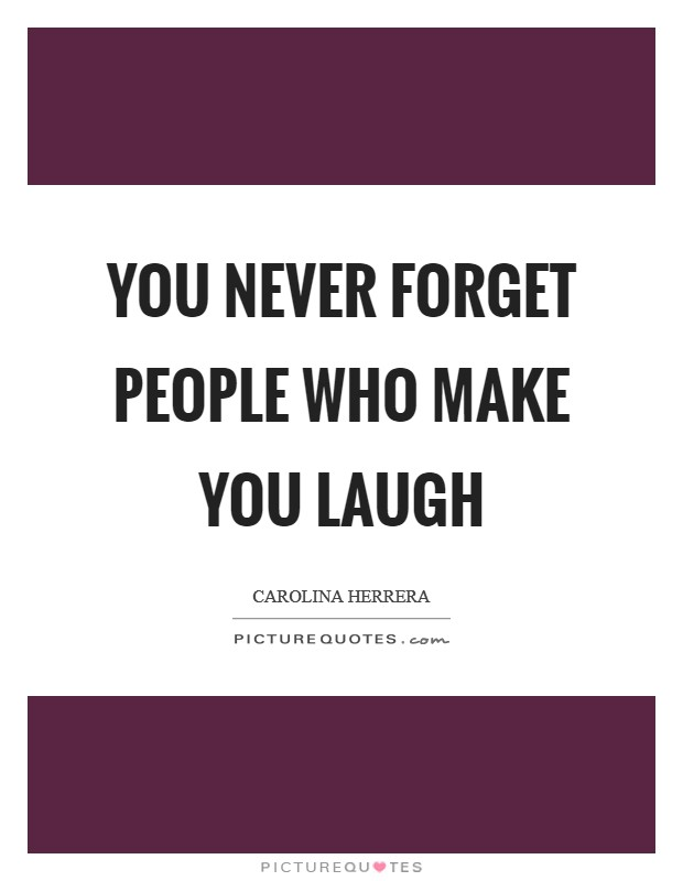You never forget people who make you laugh Picture Quote #1