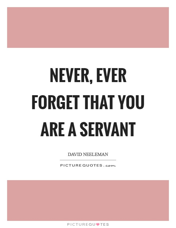 Never, ever forget that you are a servant Picture Quote #1