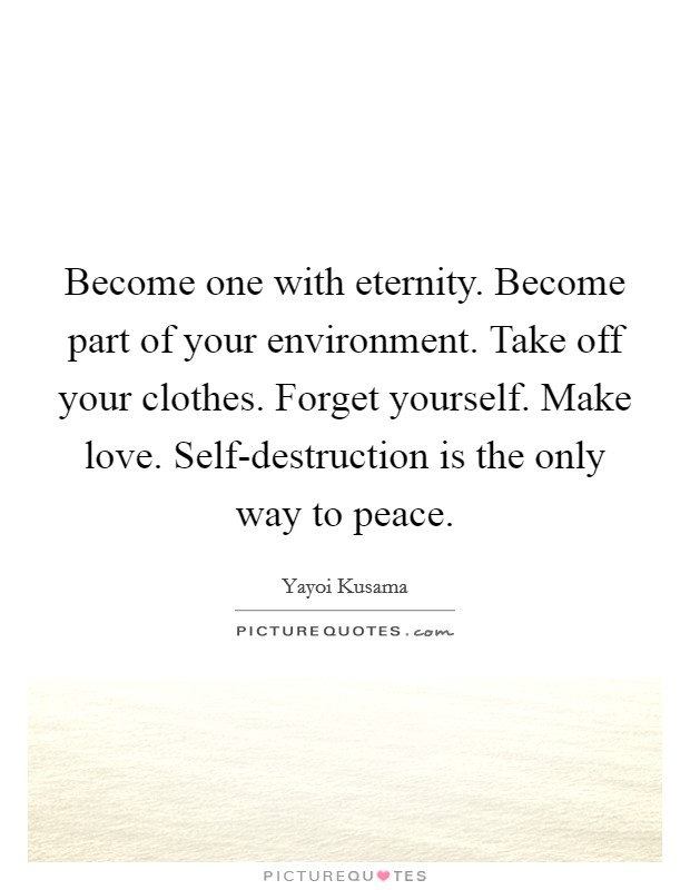 Become one with eternity. Become part of your environment. Take off your clothes. Forget yourself. Make love. Self-destruction is the only way to peace Picture Quote #1