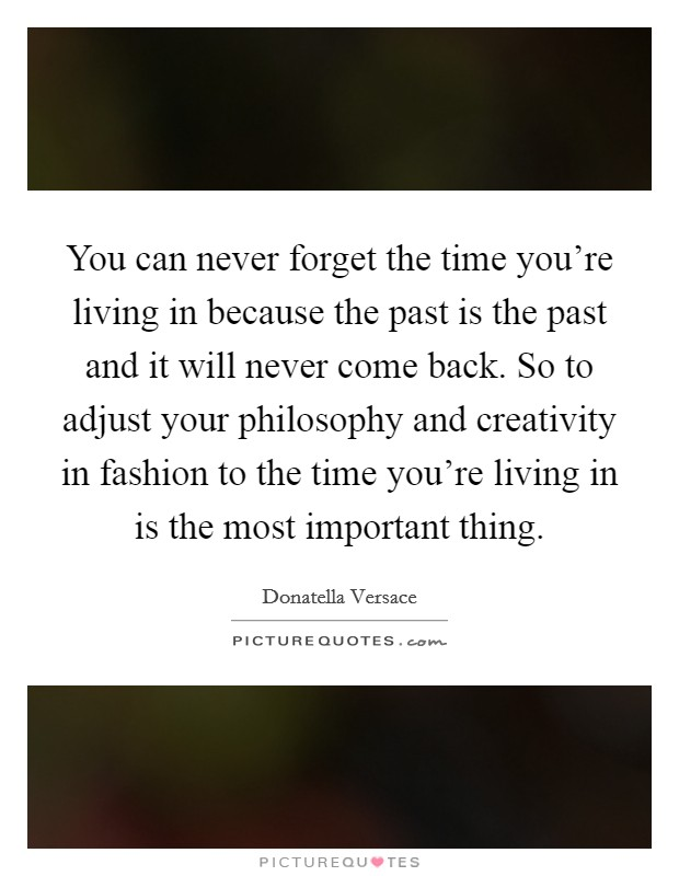 You can never forget the time you're living in because the past is the past and it will never come back. So to adjust your philosophy and creativity in fashion to the time you're living in is the most important thing Picture Quote #1