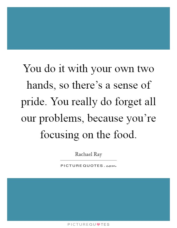 You do it with your own two hands, so there's a sense of pride. You really do forget all our problems, because you're focusing on the food Picture Quote #1
