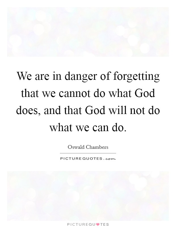 We are in danger of forgetting that we cannot do what God does, and that God will not do what we can do Picture Quote #1