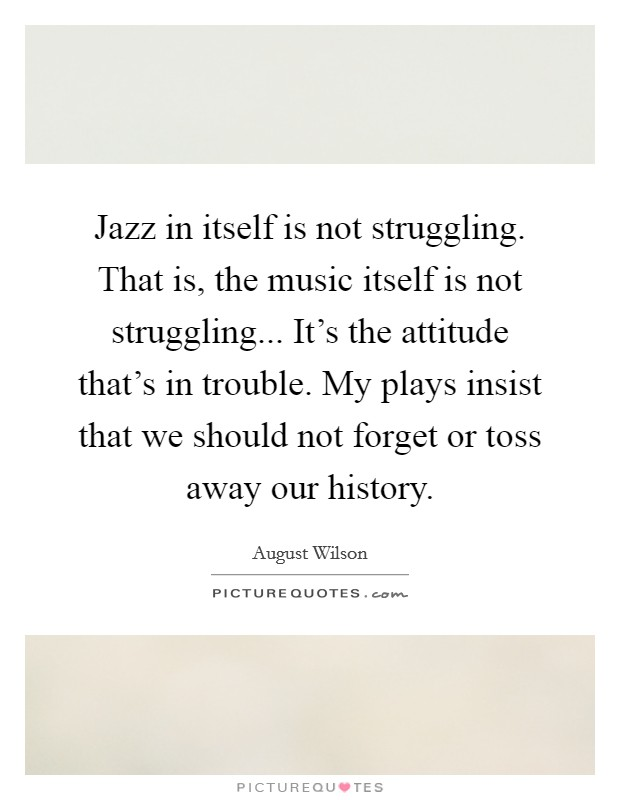 Jazz in itself is not struggling. That is, the music itself is not struggling... It's the attitude that's in trouble. My plays insist that we should not forget or toss away our history Picture Quote #1