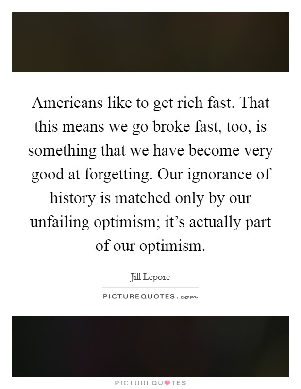 Americans like to get rich fast. That this means we go broke fast, too, is something that we have become very good at forgetting. Our ignorance of history is matched only by our unfailing optimism; it's actually part of our optimism Picture Quote #1