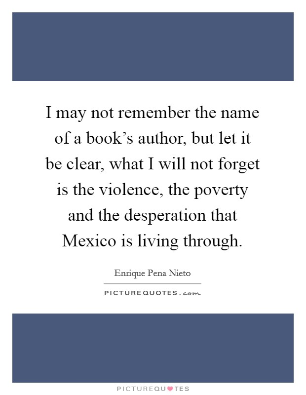 I may not remember the name of a book's author, but let it be clear, what I will not forget is the violence, the poverty and the desperation that Mexico is living through Picture Quote #1