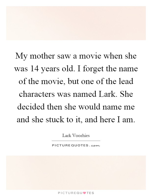 My mother saw a movie when she was 14 years old. I forget the name of the movie, but one of the lead characters was named Lark. She decided then she would name me and she stuck to it, and here I am Picture Quote #1