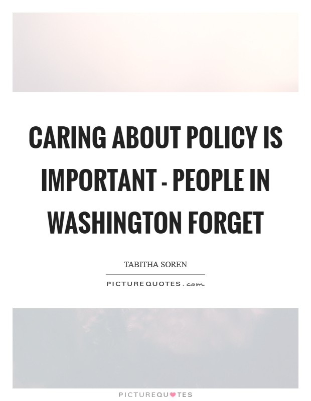 Caring about policy is important - people in washington forget Picture Quote #1