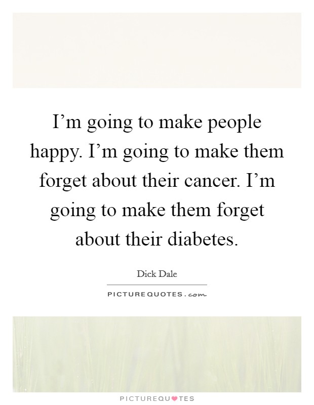 I'm going to make people happy. I'm going to make them forget about their cancer. I'm going to make them forget about their diabetes Picture Quote #1