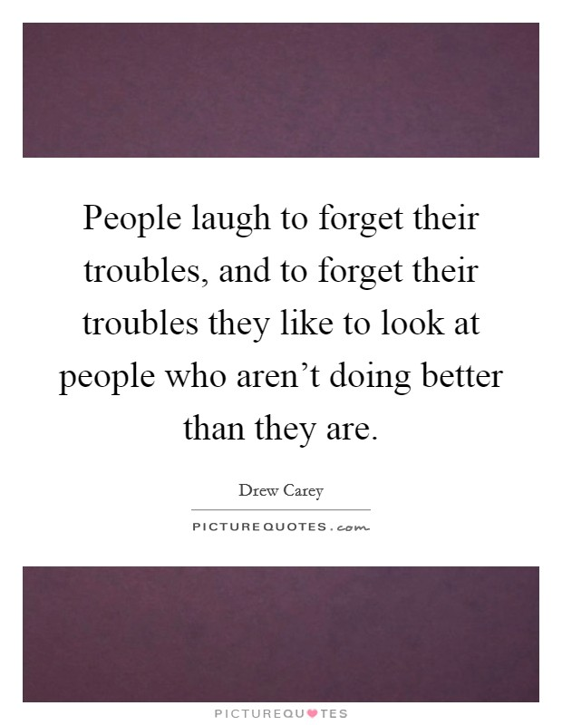 People laugh to forget their troubles, and to forget their troubles they like to look at people who aren't doing better than they are Picture Quote #1