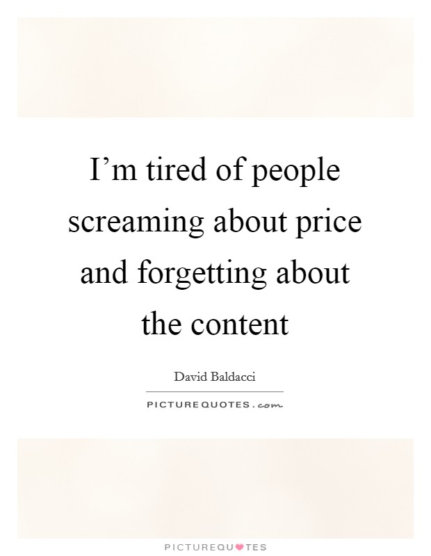 I'm tired of people screaming about price and forgetting about the content Picture Quote #1